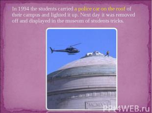 In 1994 the students carried a police car on the roof of their campus and lighte
