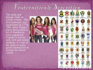 Fraternities&SororitiesThe male and female clubs or Greek system. The first frat