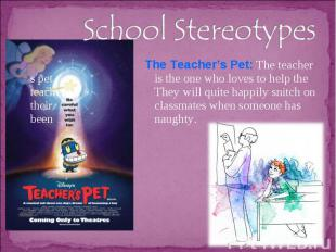 School Stereotypes The Teacher's Pet: The teacher s pet is the one who loves to