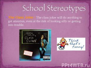 School StereotypesThe Class Joker : The class joker will do anything to get atte