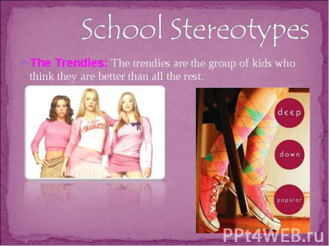 School StereotypesThe Trendies: The trendies are the group of kids who think they are better than all the rest.