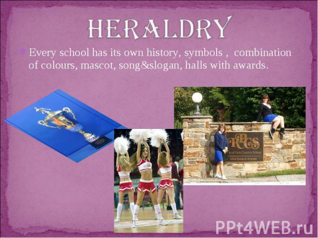 heraldryEvery school has its own history, symbols , combination of colours, mascot, song&slogan, halls with awards.
