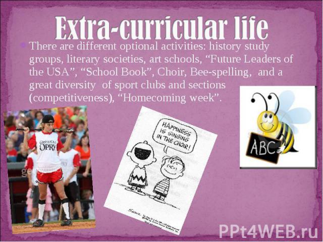 """Extra-curricular lifeThere are different optional activities: history study groups, literary societies, art schools, """"Future Leaders of the USA"""", """"School Book"""", Choir, Bee-spelling, and a great diversity of sport clubs and sections (competitiveness)…"""