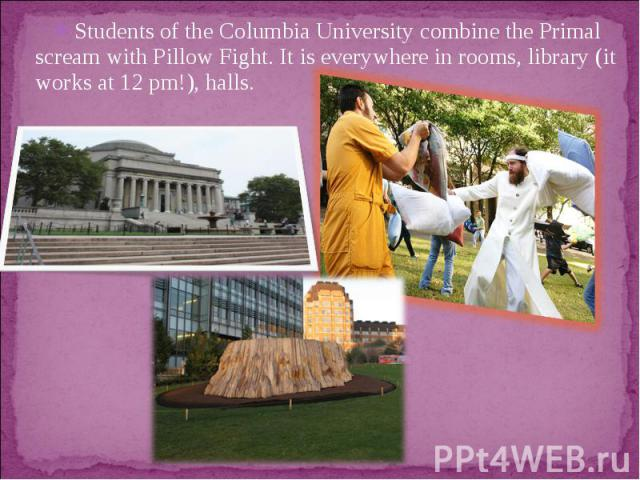 Students of the Columbia University combine the Primal scream with Pillow Fight. It is everywhere in rooms, library (it works at 12 pm!), halls.