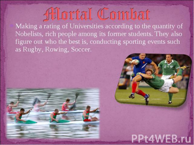 Mortal CombatMaking a rating of Universities according to the quantity of Nobelists, rich people among its former students. They also figure out who the best is, conducting sporting events such as Rugby, Rowing, Soccer.