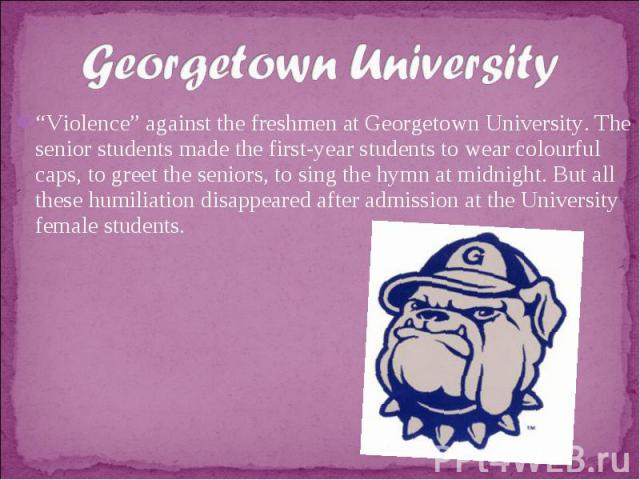 """Georgetown University""""Violence"""" against the freshmen at Georgetown University. The senior students made the first-year students to wear colourful caps, to greet the seniors, to sing the hymn at midnight. But all these humiliation disappeared after a…"""