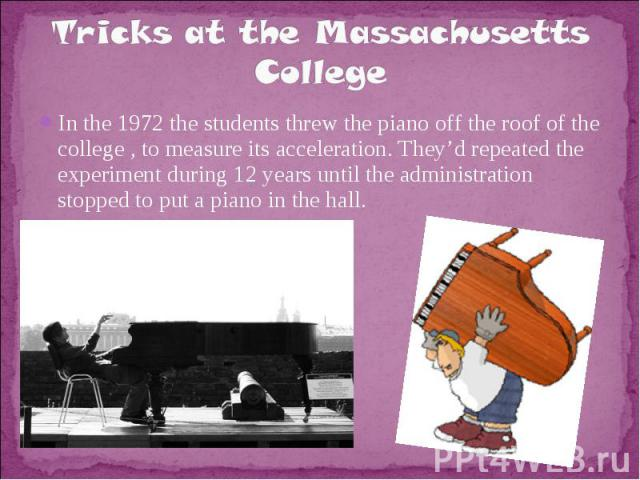 Tricks at the Massachusetts CollegeIn the 1972 the students threw the piano off the roof of the college , to measure its acceleration. They'd repeated the experiment during 12 years until the administration stopped to put a piano in the hall.