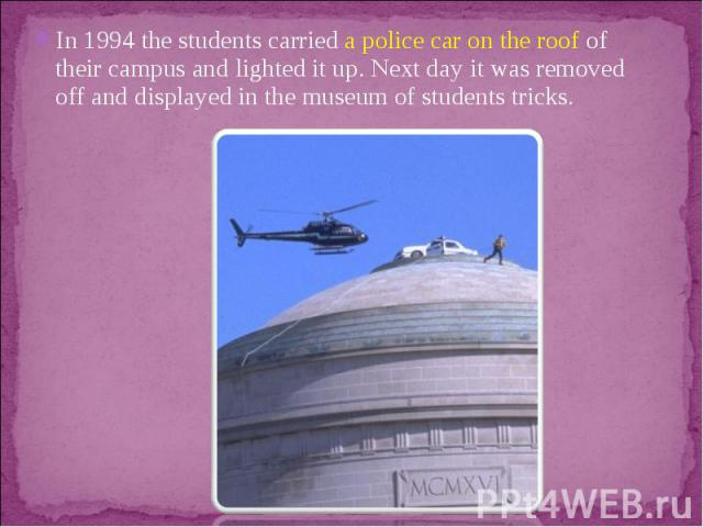In 1994 the students carried a police car on the roof of their campus and lighted it up. Next day it was removed off and displayed in the museum of students tricks.