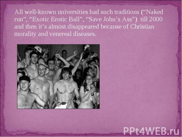 """All well-known universities had such traditions (""""Naked run"""", """"Exotic Erotic Ball"""", """"Save John'sAss"""") till 2000 and then it's almost disappeared because of Christian morality and venereal diseases."""