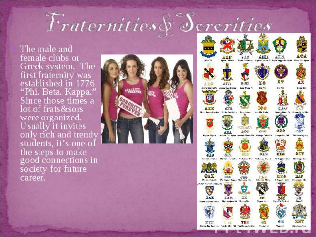 """Fraternities&SororitiesThe male and female clubs or Greek system. The first fraternity was established in 1776 """"Phi. Beta. Kappa."""" Since those times a lot of frats&sors were organized. Usually it invites only rich and trendy students, it's one of th…"""