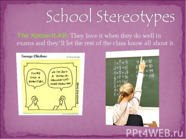 School StereotypesThe Know-It-All: They love it when they do well in exams and they'll let the rest of the class know all about it.