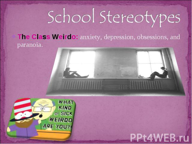 School StereotypesThe Class Weirdo: anxiety, depression, obsessions, and paranoia.