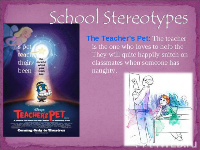 School Stereotypes The Teacher's Pet: The teacher s pet is the one who loves to help the teacher. They will quite happily snitch on their classmates when someone has been naughty.