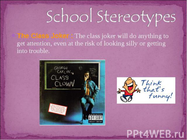 School StereotypesThe Class Joker : The class joker will do anything to get attention, even at the risk of looking silly or getting into trouble.