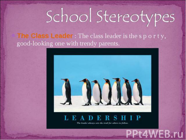 School StereotypesThe Class Leader : The class leader is the s p o r t y, good-looking one with trendy parents.