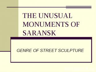 The unusual monuments of Saransk GENRE OF STREET SCULPTURE