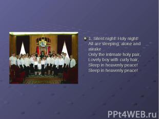 1. Silent night! Holy night!All are sleeping, alone and awakeOnly the intimate h
