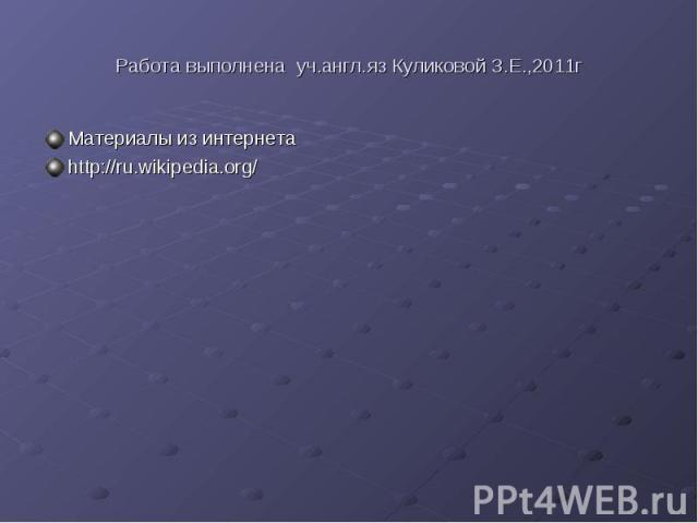 Работа выполнена уч.англ.яз Куликовой З.Е.,2011гМатериалы из интернетаhttp://ru.wikipedia.org/