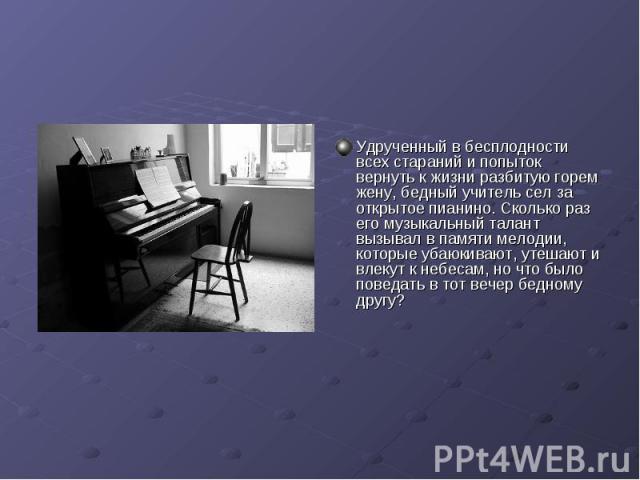 Удрученный в бесплодности всех стараний и попыток вернуть к жизни разбитую горем жену, бедный учитель сел за открытое пианино. Сколько раз его музыкальный талант вызывал в памяти мелодии, которые убаюкивают, утешают и влекут к небесам, но что было п…