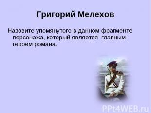 Григорий МелеховНазовите упомянутого в данном фрагменте персонажа, который являе