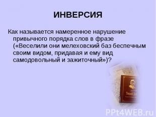 ИНВЕРСИЯКак называется намеренное нарушение привычного порядка слов в фразе («Ве