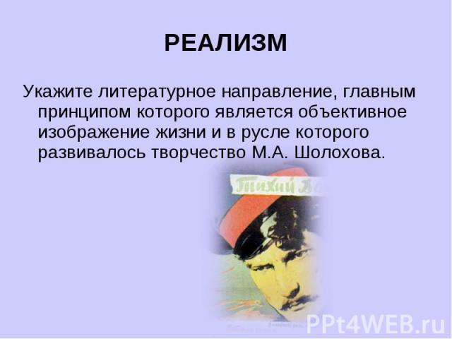 РЕАЛИЗМУкажите литературное направление, главным принципом которого является объективное изображение жизни и в русле которого развивалось творчество М.А. Шолохова.