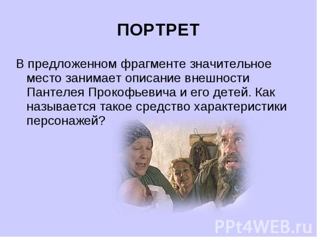 ПОРТРЕТВ предложенном фрагменте значительное место занимает описание внешности Пантелея Прокофьевича и его детей. Как называется такое средство характеристики персонажей?