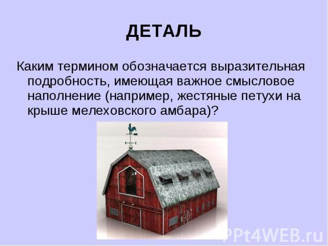ДЕТАЛЬКаким термином обозначается выразительная подробность, имеющая важное смысловое наполнение (например, жестяные петухи на крыше мелеховского амбара)?