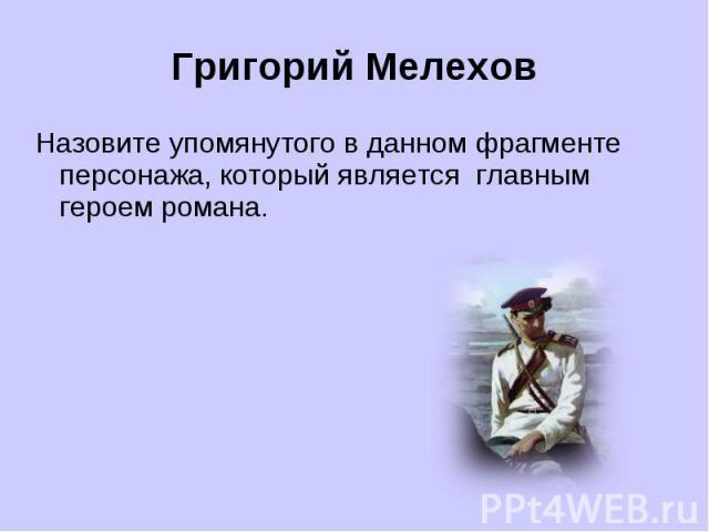 Григорий МелеховНазовите упомянутого в данном фрагменте персонажа, который является главным героем романа.