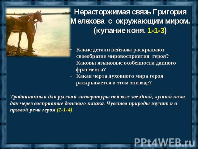 Нерасторжимая связь Григория Мелехова с окружающим миром.(купание коня. 1-1-3)Какие детали пейзажа раскрывают своеобразие мировосприятия героя?Каковы языковые особенности данного фрагмента?Какая черта духовного мира героя раскрывается в этом эпизоде…