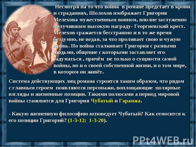 Несмотря на то что война в романе предстает в крови и страданиях, Шолохов изображает Григория Мелехова мужественным воином, вполне заслуженно получившим высокую награду- Георгиевский крест. Мелехов сражается бесстрашно и в то же время бездумно, не в…