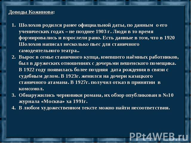 Доводы Кожинова:Шолохов родился ранее официальной даты, по данным о его ученических годах – не позднее 1903 г. Люди в то время формировались и взрослели рано. Есть данные в том, что в 1920 Шолохов написал несколько пьес для станичного самодеятельног…