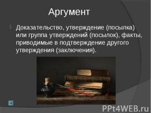 АргументДоказательство, утверждение (посылка) или группа утверждений (посылок),