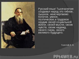 Русский язык! Тысячелетия создавал народ это гибкое, пышное, неисчерпаемо богато