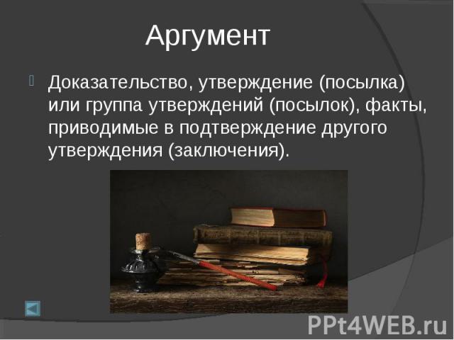 АргументДоказательство, утверждение (посылка) или группа утверждений (посылок), факты, приводимые в подтверждение другого утверждения (заключения).