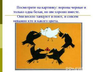 Посмотрите на картинку: вороны черные и только одна белая, но им хорошо вместе.