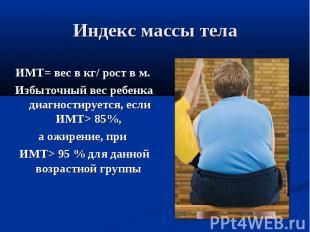 Индекс массы телаИМТ= вес в кг/ рост в м. Избыточный вес ребенка диагностируется