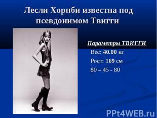 Лесли Хорнби известна под псевдонимом Твигги Параметры ТВИГГИ Вес: 40.00 кг Рост