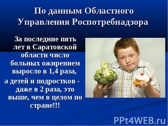 По данным Областного Управления Роспотребнадзора За последние пять лет в Саратовской области число больных ожирением выросло в 1,4 раза, а детей и подростков - даже в 2 раза, это выше, чем в целом по стране!!!