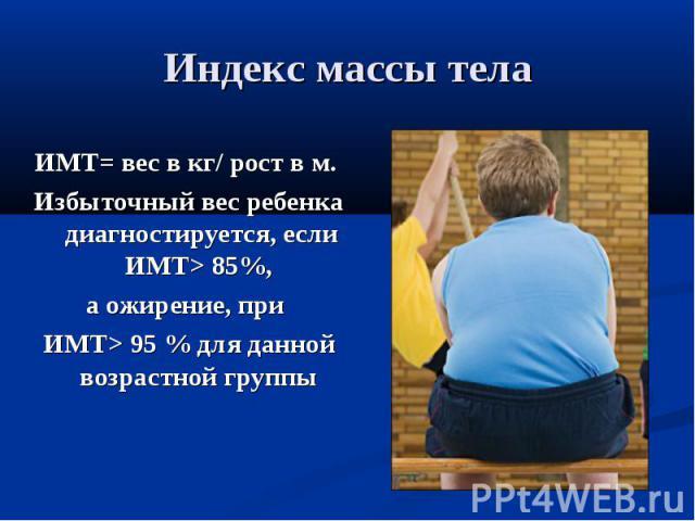 Индекс массы телаИМТ= вес в кг/ рост в м. Избыточный вес ребенка диагностируется, если ИМТ> 85%, а ожирение, при ИМТ> 95 % для данной возрастной группы