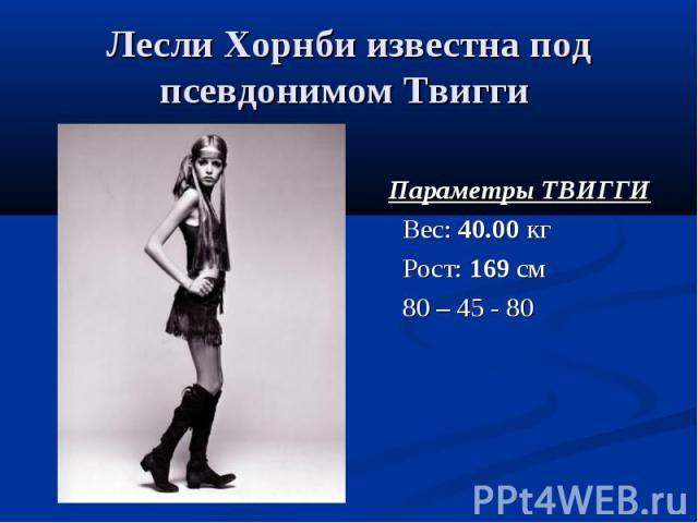 Лесли Хорнби известна под псевдонимом Твигги Параметры ТВИГГИ Вес: 40.00 кг Рост: 169 см 80 – 45 - 80