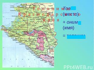 Топонимы Краснодарского края Топос (место) + онима (имя)= топоним
