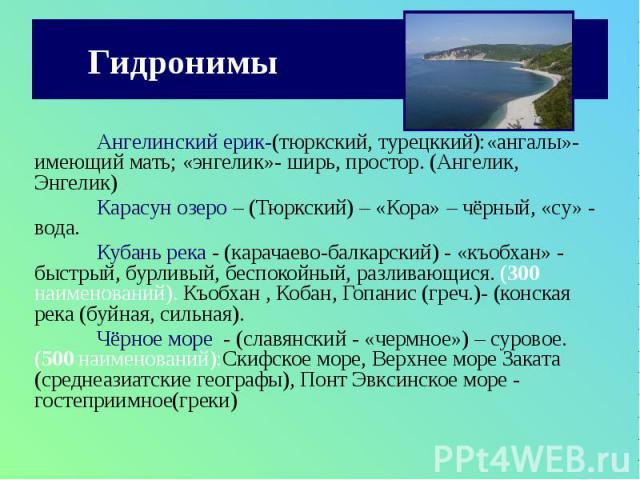 Гидронимы Ангелинский ерик-(тюркский, турецккий):«ангалы»- имеющий мать; «энгелик»- ширь, простор. (Ангелик, Энгелик) Карасун озеро – (Тюркский) – «Кора» – чёрный, «су» - вода. Кубань река - (карачаево-балкарский) - «къобхан» - быстрый, бурливый, бе…