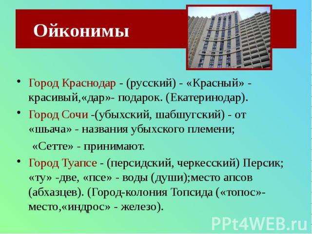 Ойконимы Город Краснодар - (русский) - «Красный» - красивый,«дар»- подарок. (Екатеринодар). Город Сочи -(убыхский, шабшугский) - от «шьача» - названия убыхского племени;«Сетте» - принимают.Город Туапсе - (персидский, черкесский) Персик; «ту» -две, «…