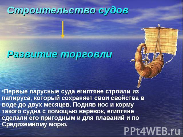 Строительство судовРазвитие торговлиПервые парусные суда египтяне строили из папируса, который сохраняет свои свойства в воде до двух месяцев. Подняв нос и корму такого судна с помощью верёвок, египтяне сделали его пригодным и для плаваний и по Сред…