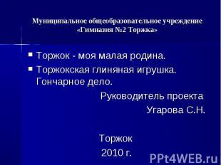 Муниципальное общеобразовательное учреждение «Гимназия №2 Торжка» Торжок - моя м