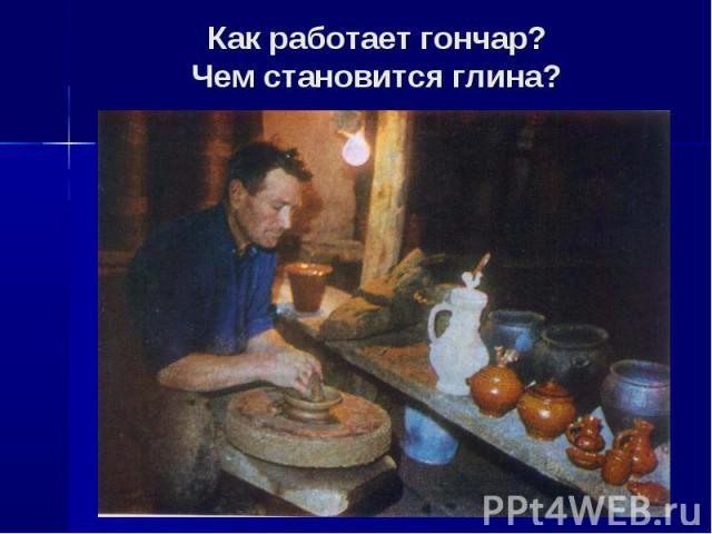 Как работает гончар?Чем становится глина?