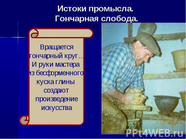 Истоки промысла. Гончарная слобоВращается гончарный круг…И руки мастера из бесформенного куска глины создают произведение искусствада.