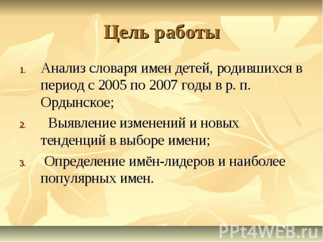 Цель работы Анализ словаря имен детей, родившихся в период с 2005 по 2007 годы в р. п. Ордынское; Выявление изменений и новых тенденций в выборе имени; Определение имён-лидеров и наиболее популярных имен.