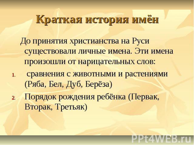 Краткая история имён До принятия христианства на Руси существовали личные имена. Эти имена произошли от нарицательных слов: сравнения с животными и растениями (Ряба, Бел, Дуб, Берёза)Порядок рождения ребёнка (Первак, Вторак, Третьяк)